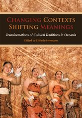 Changing Contexts, Shifting MeaningsTransformations of Cultural Traditions in Oceania